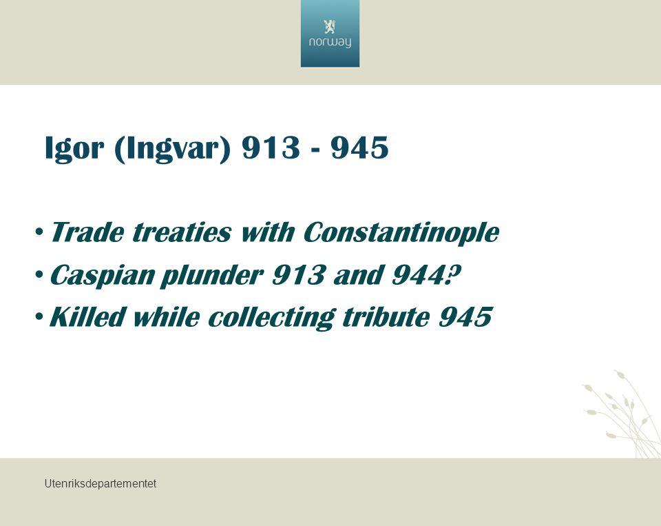 Utenriksdepartementet Igor (Ingvar) 913 - 945 Trade treaties with Constantinople Caspian plunder 913 and 944.