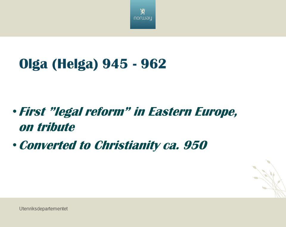 Utenriksdepartementet Olga (Helga) 945 - 962 First legal reform in Eastern Europe, on tribute Converted to Christianity ca.