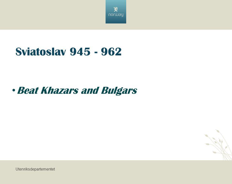 Utenriksdepartementet Sviatoslav 945 - 962 Beat Khazars and Bulgars