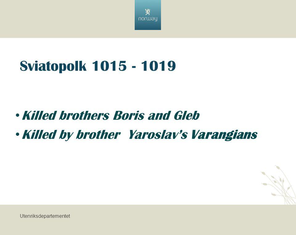 Utenriksdepartementet Sviatopolk 1015 - 1019 Killed brothers Boris and Gleb Killed by brother Yaroslav's Varangians