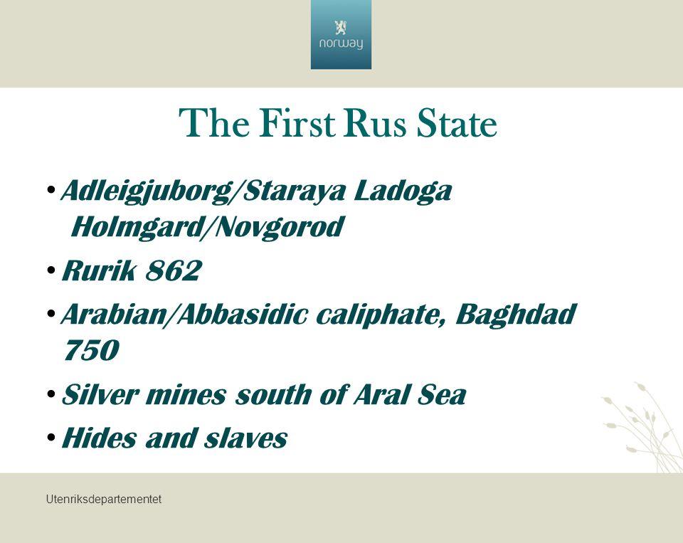 Utenriksdepartementet The First Rus State Adleigjuborg/Staraya Ladoga Holmgard/Novgorod Rurik 862 Arabian/Abbasidic caliphate, Baghdad 750 Silver mines south of Aral Sea Hides and slaves