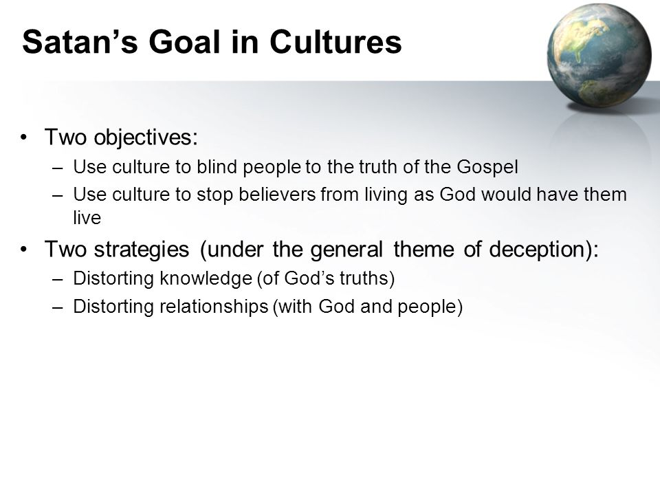 Two objectives: –Use culture to blind people to the truth of the Gospel –Use culture to stop believers from living as God would have them live Two strategies (under the general theme of deception): –Distorting knowledge (of God's truths) –Distorting relationships (with God and people) Satan's Goal in Cultures