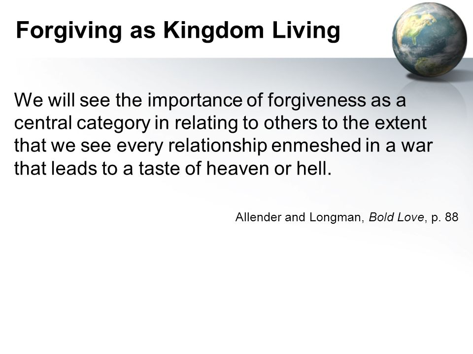 Forgiving as Kingdom Living We will see the importance of forgiveness as a central category in relating to others to the extent that we see every relationship enmeshed in a war that leads to a taste of heaven or hell.