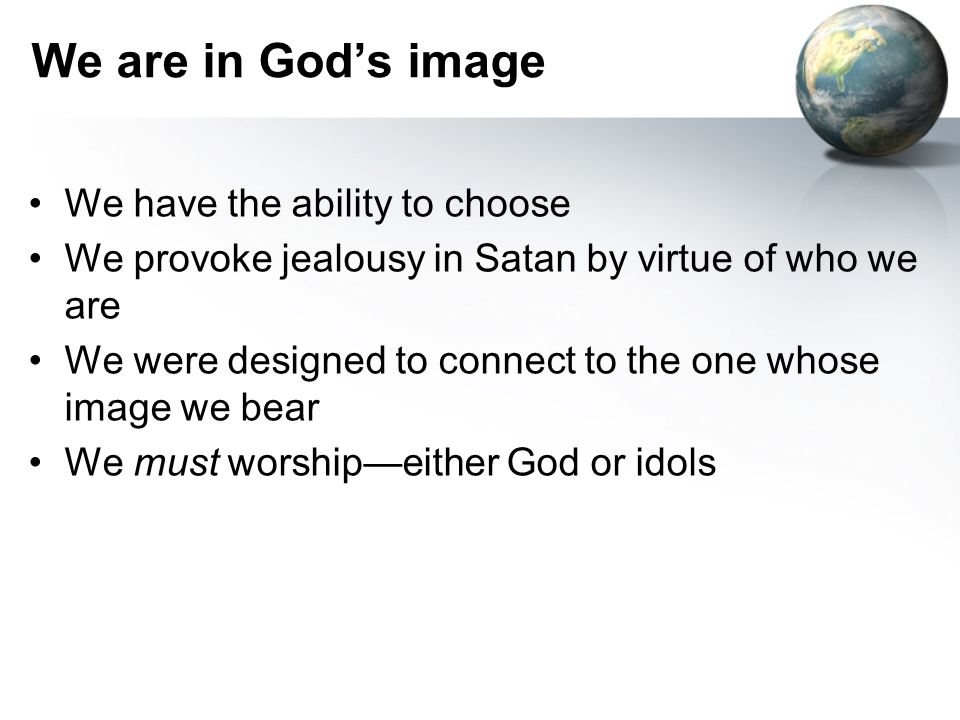 We are in God's image We have the ability to choose We provoke jealousy in Satan by virtue of who we are We were designed to connect to the one whose image we bear We must worship—either God or idols