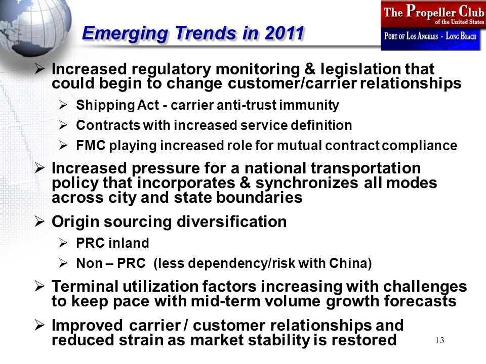 13 Emerging Trends in 2011  Increased regulatory monitoring & legislation that could begin to change customer/carrier relationships  Shipping Act - carrier anti-trust immunity  Contracts with increased service definition  FMC playing increased role for mutual contract compliance  Increased pressure for a national transportation policy that incorporates & synchronizes all modes across city and state boundaries  Origin sourcing diversification  PRC inland  Non – PRC (less dependency/risk with China)  Terminal utilization factors increasing with challenges to keep pace with mid-term volume growth forecasts  Improved carrier / customer relationships and reduced strain as market stability is restored