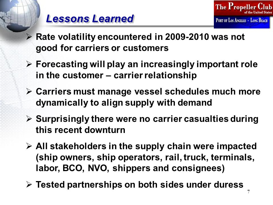 7 Lessons Learned  Rate volatility encountered in 2009-2010 was not good for carriers or customers  Forecasting will play an increasingly important role in the customer – carrier relationship  Carriers must manage vessel schedules much more dynamically to align supply with demand  Surprisingly there were no carrier casualties during this recent downturn  All stakeholders in the supply chain were impacted (ship owners, ship operators, rail, truck, terminals, labor, BCO, NVO, shippers and consignees)  Tested partnerships on both sides under duress