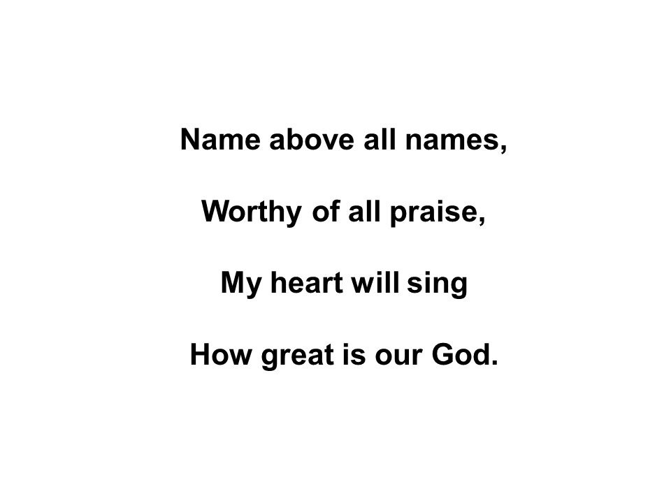 Name above all names, Worthy of all praise, My heart will sing How great is our God.