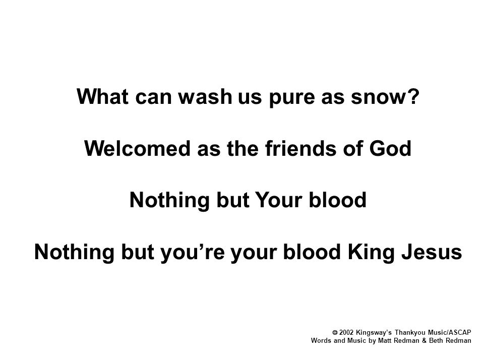  2002 Kingsway's Thankyou Music/ASCAP Words and Music by Matt Redman & Beth Redman What can wash us pure as snow? Welcomed as the friends of God Noth