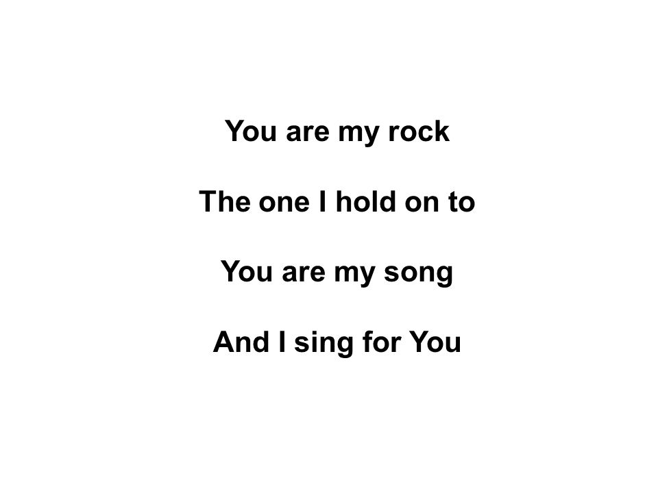 You are my rock The one I hold on to You are my song And I sing for You