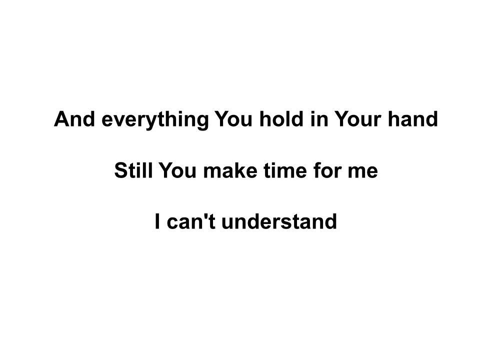 And everything You hold in Your hand Still You make time for me I can't understand