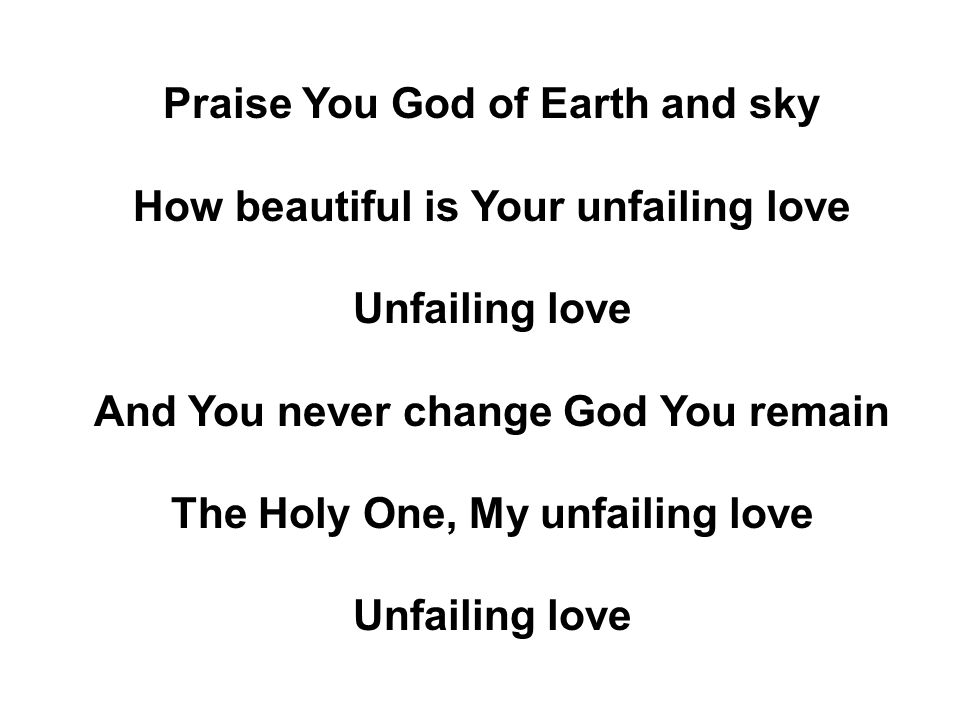 Praise You God of Earth and sky How beautiful is Your unfailing love Unfailing love And You never change God You remain The Holy One, My unfailing love Unfailing love