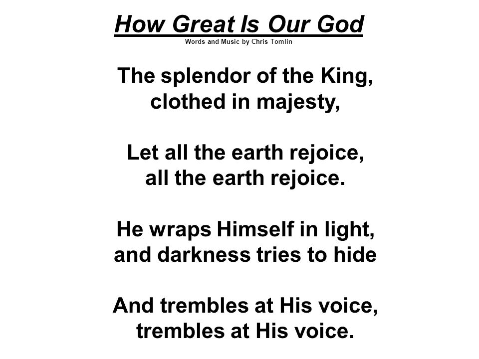 How Great Is Our God Words and Music by Chris Tomlin The splendor of the King, clothed in majesty, Let all the earth rejoice, all the earth rejoice.