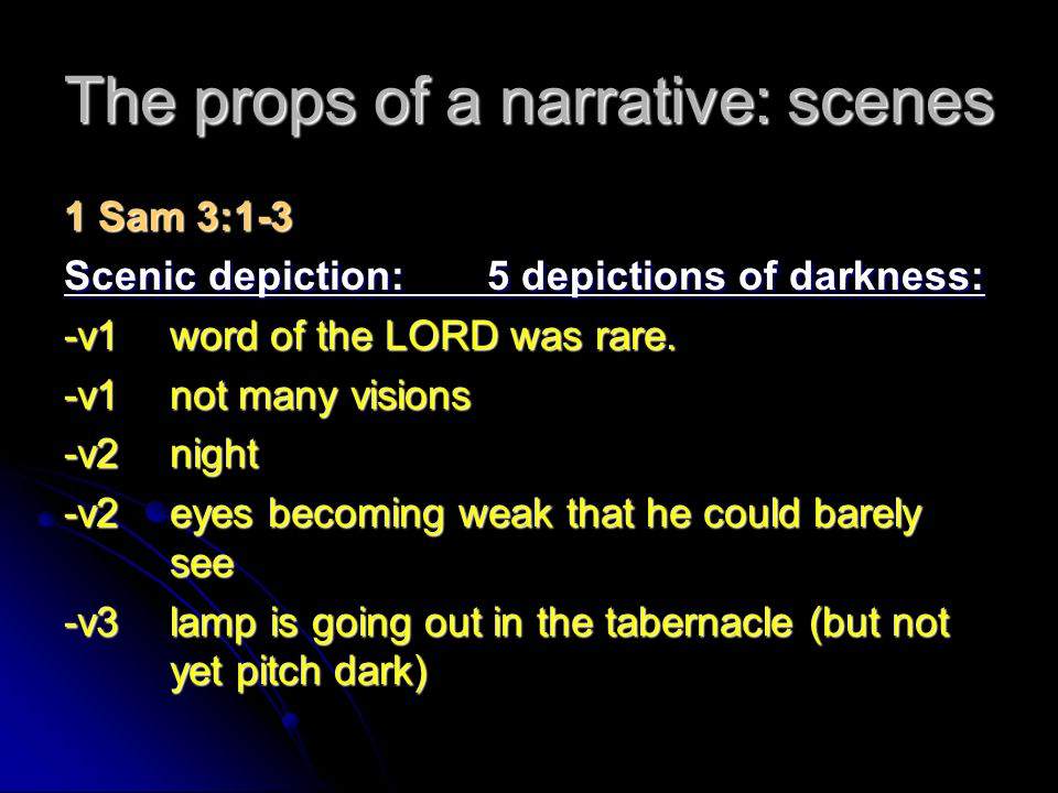 The props of a narrative: scenes 1 Sam 3:1-3 Scenic depiction:5 depictions of darkness: -v1word of the LORD was rare. -v1not many visions -v2night -v2