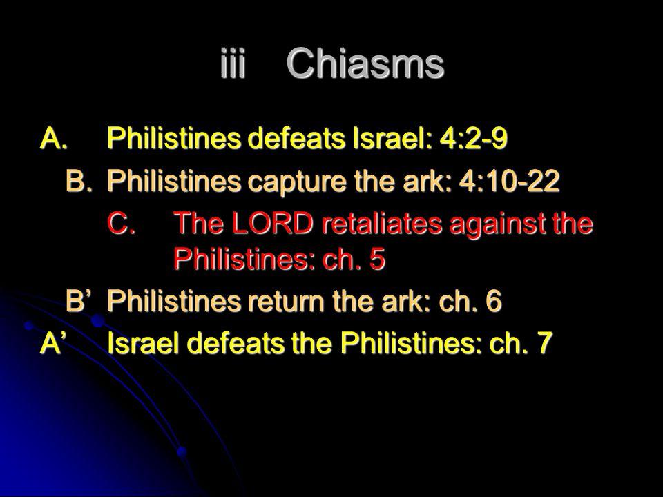 iiiChiasms A.Philistines defeats Israel: 4:2-9 B.Philistines capture the ark: 4:10-22 C.The LORD retaliates against the Philistines: ch.