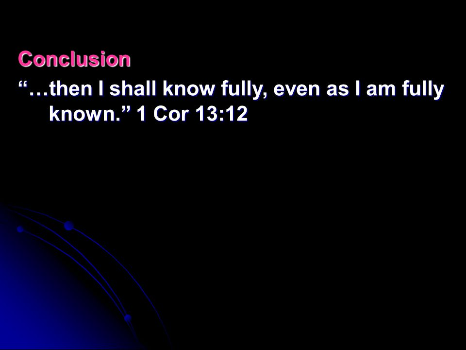 Conclusion …then I shall know fully, even as I am fully known. 1 Cor 13:12