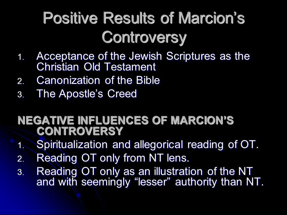 Positive Results of Marcion's Controversy 1. A cceptance of the Jewish Scriptures as the Christian Old Testament 2. C anonization of the Bible 3. T he
