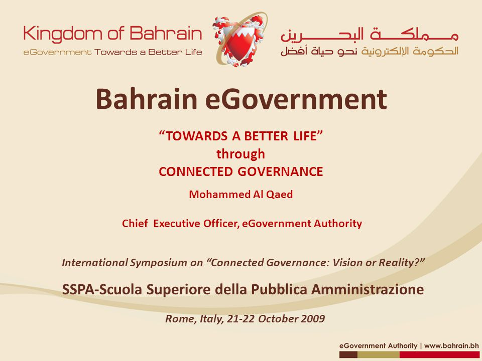 Bahrain eGovernment TOWARDS A BETTER LIFE through CONNECTED GOVERNANCE Mohammed Al Qaed Chief Executive Officer, eGovernment Authority SSPA‐Scuola Superiore della Pubblica Amministrazione International Symposium on Connected Governance: Vision or Reality Rome, Italy, 21‐22 October 2009