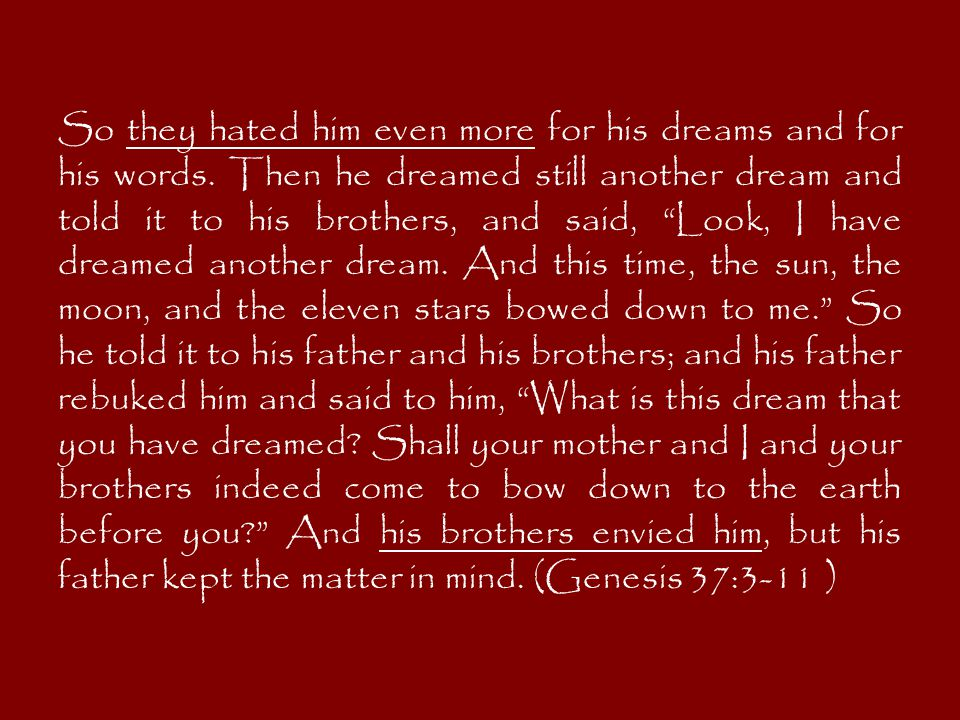 """So they hated him even more for his dreams and for his words. Then he dreamed still another dream and told it to his brothers, and said, """"Look, I have"""