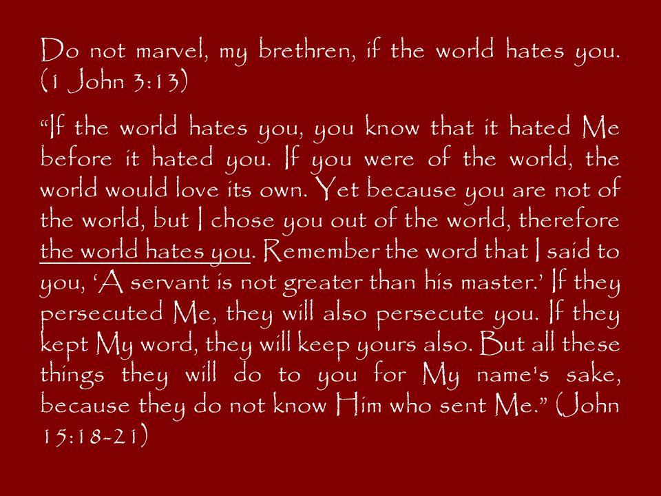Do not marvel, my brethren, if the world hates you.