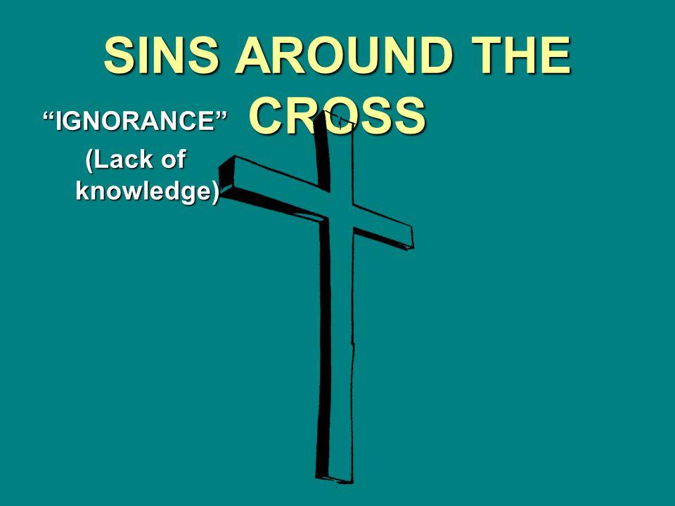 SINS AROUND THE CROSS IGNORANCE (Lack of knowledge)