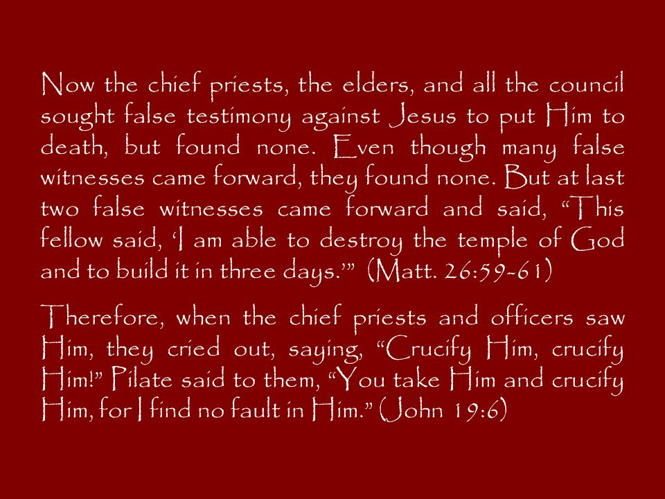 Now the chief priests, the elders, and all the council sought false testimony against Jesus to put Him to death, but found none.