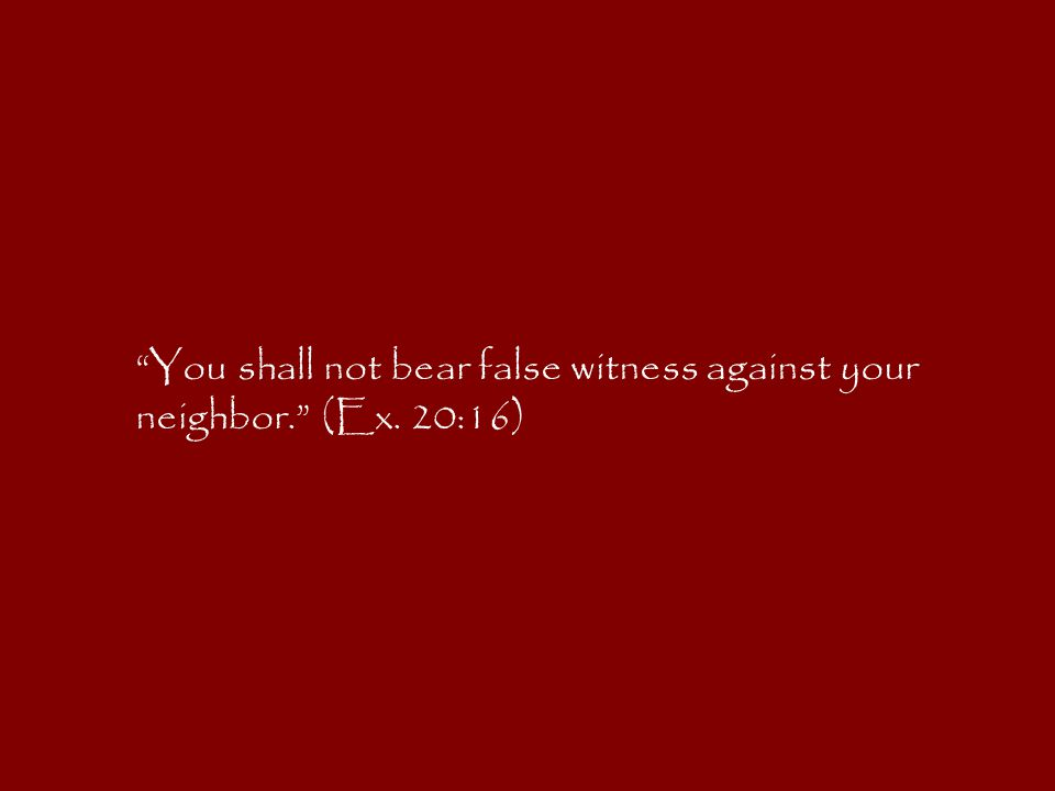 You shall not bear false witness against your neighbor. (Ex. 20:16)