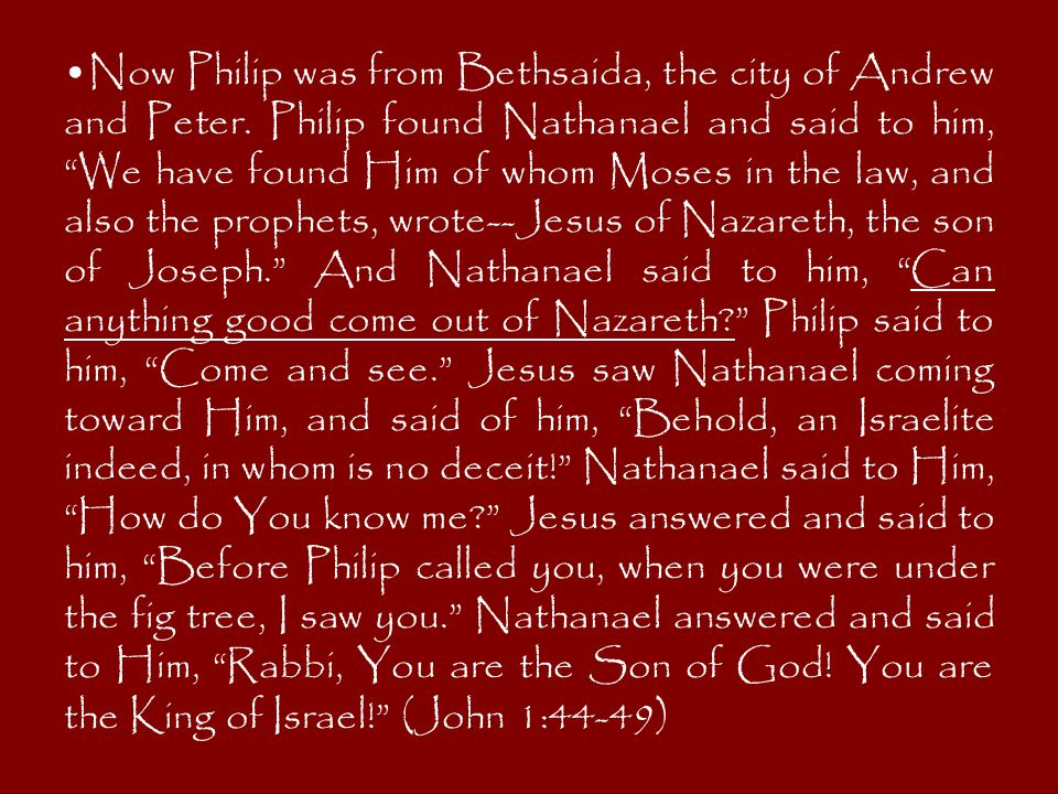 """Now Philip was from Bethsaida, the city of Andrew and Peter. Philip found Nathanael and said to him, """"We have found Him of whom Moses in the law, and"""