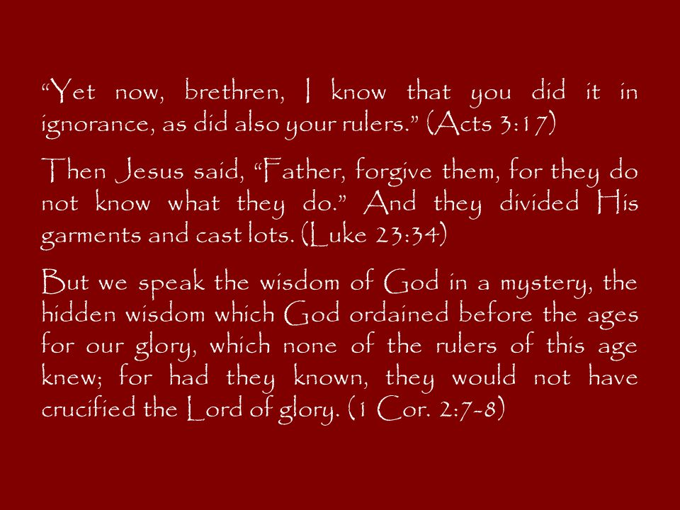 Yet now, brethren, I know that you did it in ignorance, as did also your rulers. (Acts 3:17) Then Jesus said, Father, forgive them, for they do not know what they do. And they divided His garments and cast lots.