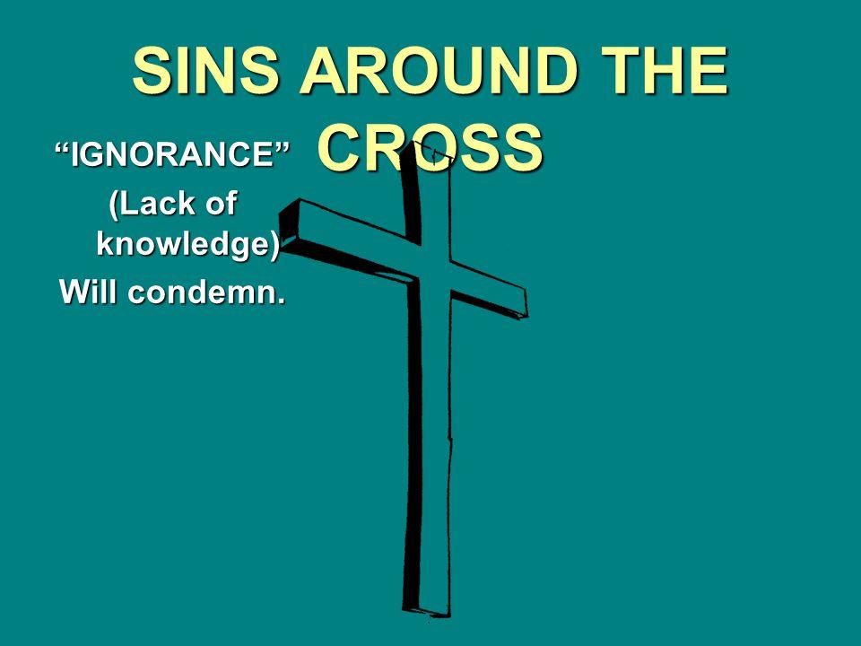 SINS AROUND THE CROSS IGNORANCE (Lack of knowledge) Will condemn.