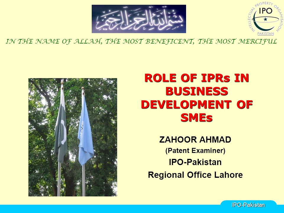 ROLE OF IPRs IN BUSINESS DEVELOPMENT OF SMEs ZAHOOR AHMAD (Patent Examiner) IPO-Pakistan Regional Office Lahore IN THE NAME OF ALLAH, THE MOST BENEFICENT, THE MOST MERCIFULIPO-Pakistan