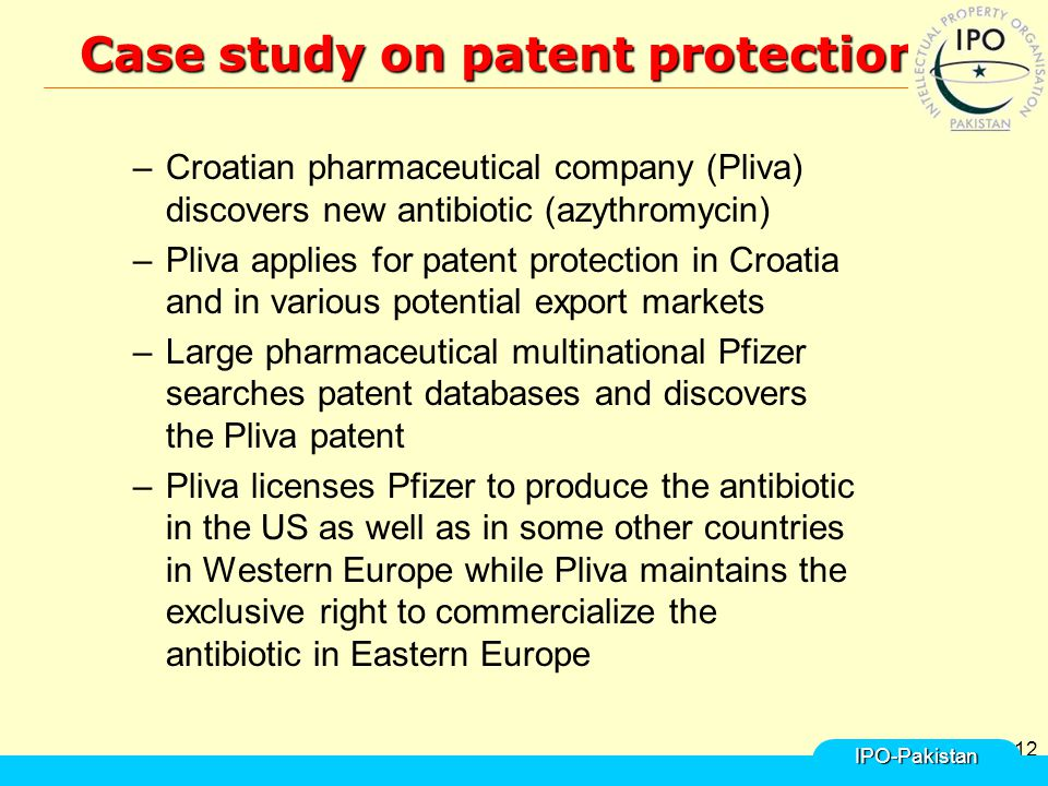12 Case study on patent protection Case study on patent protection –Croatian pharmaceutical company (Pliva) discovers new antibiotic (azythromycin) –Pliva applies for patent protection in Croatia and in various potential export markets –Large pharmaceutical multinational Pfizer searches patent databases and discovers the Pliva patent –Pliva licenses Pfizer to produce the antibiotic in the US as well as in some other countries in Western Europe while Pliva maintains the exclusive right to commercialize the antibiotic in Eastern Europe IPO-Pakistan