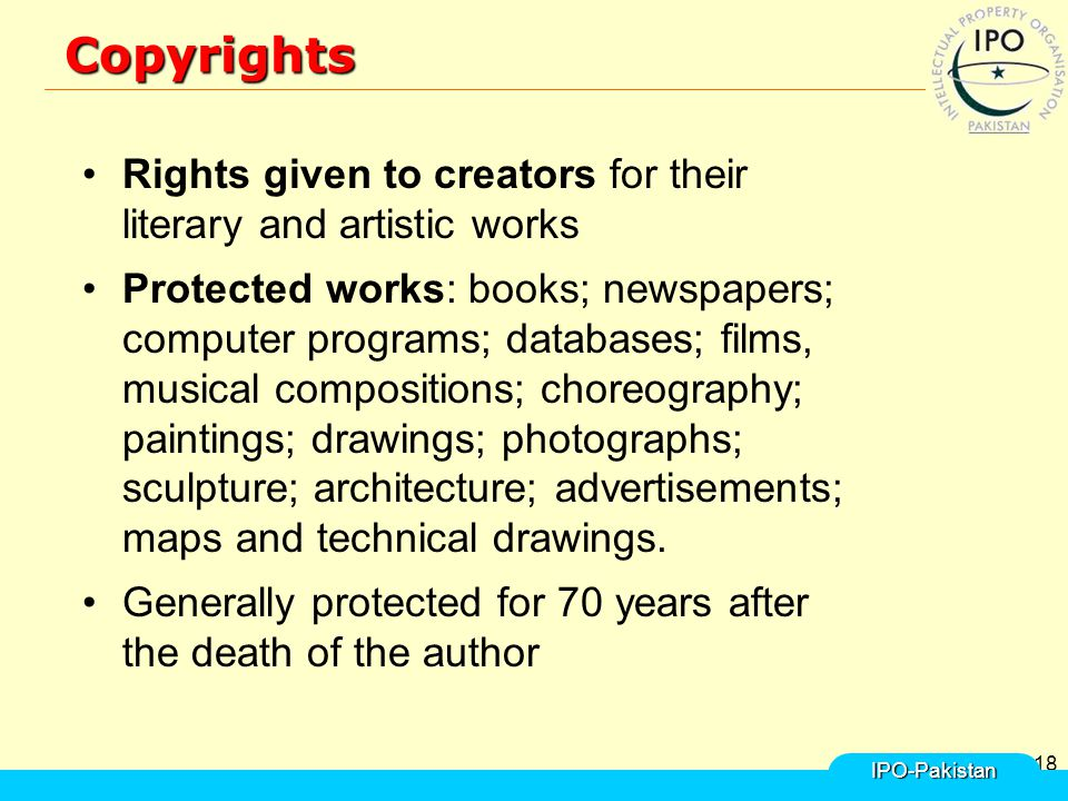 18Copyrights Rights given to creators for their literary and artistic works Protected works: books; newspapers; computer programs; databases; films, musical compositions; choreography; paintings; drawings; photographs; sculpture; architecture; advertisements; maps and technical drawings.