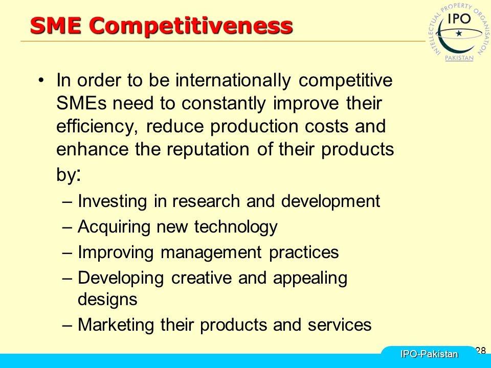 28 SME Competitiveness In order to be internationally competitive SMEs need to constantly improve their efficiency, reduce production costs and enhance the reputation of their products by : –Investing in research and development –Acquiring new technology –Improving management practices –Developing creative and appealing designs –Marketing their products and services IPO-Pakistan