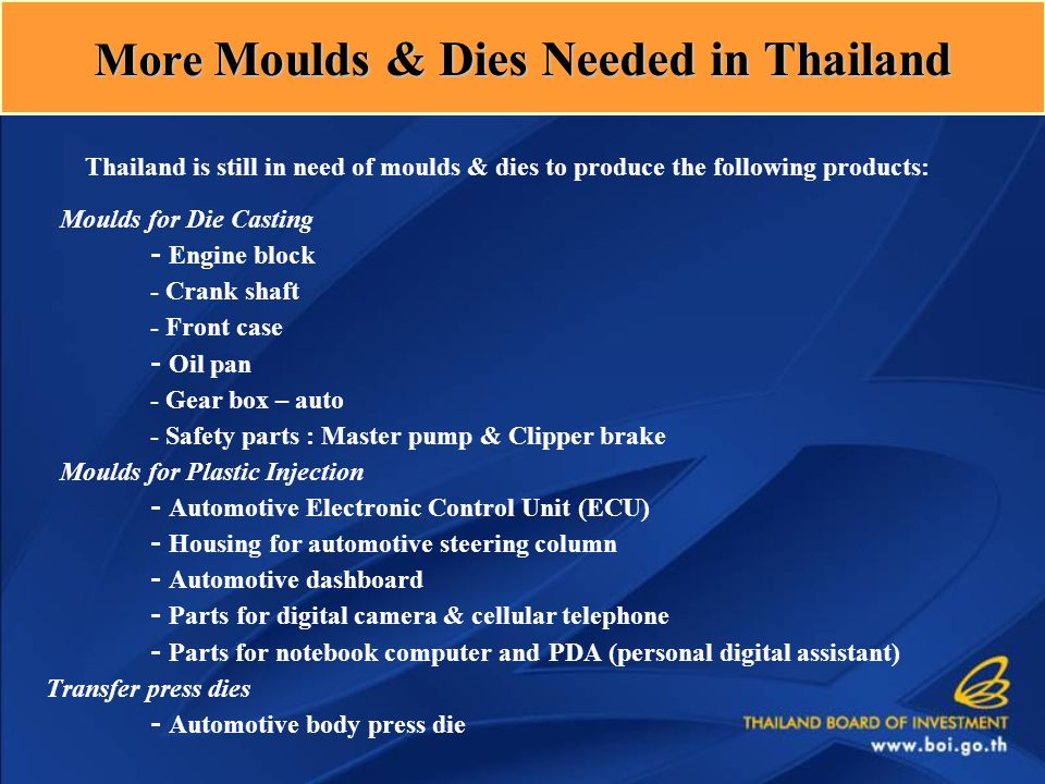 Thailand is still in need of moulds & dies to produce the following products: Moulds for Die Casting - Engine block - Crank shaft - Front case - Oil pan - Gear box – auto - Safety parts : Master pump & Clipper brake Moulds for Plastic Injection - Automotive Electronic Control Unit (ECU) - Housing for automotive steering column - Automotive dashboard - Parts for digital camera & cellular telephone - Parts for notebook computer and PDA (personal digital assistant) Transfer press dies - Automotive body press die More Moulds & Dies Needed in Thailand