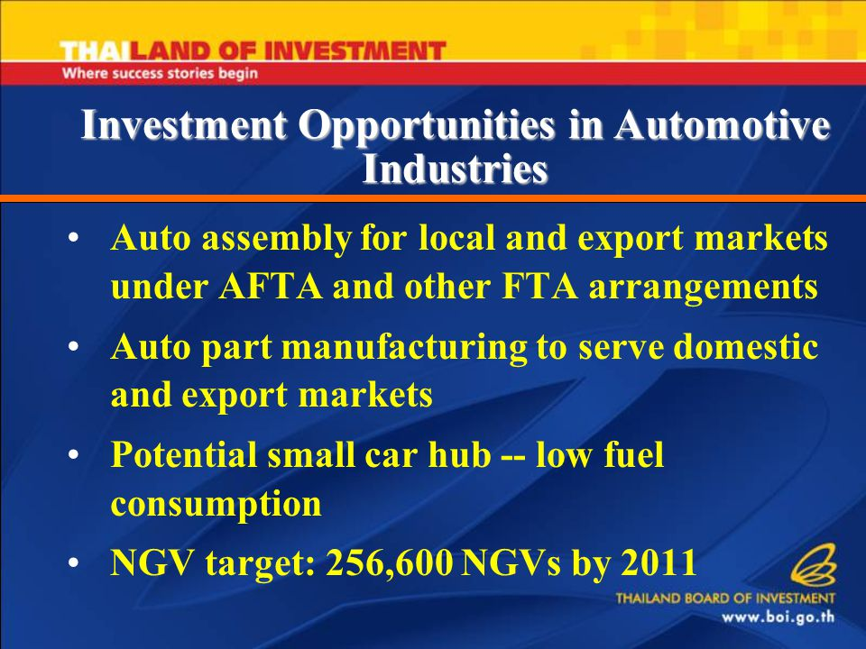 Auto assembly for local and export markets under AFTA and other FTA arrangements Auto part manufacturing to serve domestic and export markets Potential small car hub -- low fuel consumption NGV target: 256,600 NGVs by 2011 Investment Opportunities in Automotive Industries