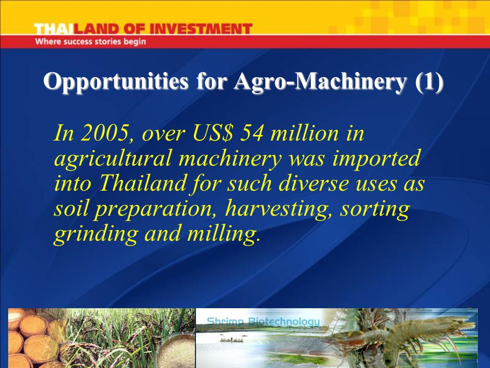 Opportunities for Agro-Machinery (1) In 2005, over US$ 54 million in agricultural machinery was imported into Thailand for such diverse uses as soil p