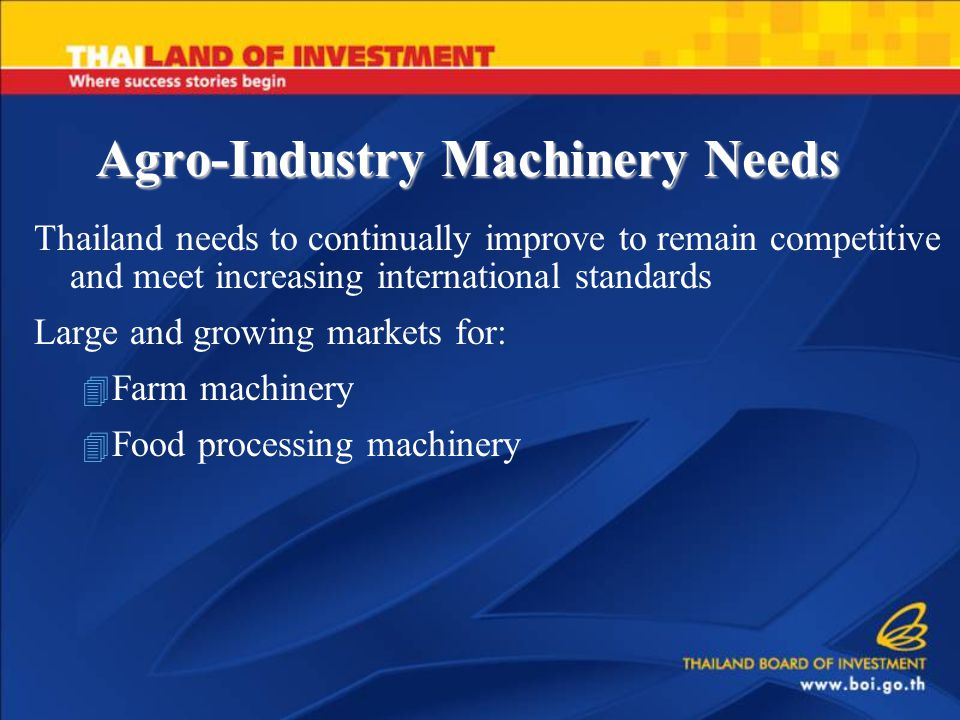 Agro-Industry Machinery Needs Thailand needs to continually improve to remain competitive and meet increasing international standards Large and growing markets for: 4 Farm machinery 4 Food processing machinery