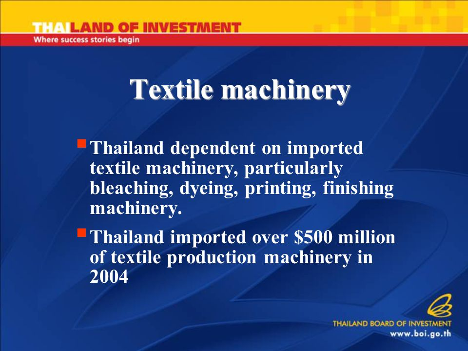 Textile machinery  Thailand dependent on imported textile machinery, particularly bleaching, dyeing, printing, finishing machinery.  Thailand import