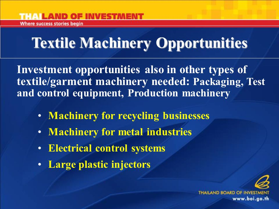 Textile Machinery Opportunities Investment opportunities also in other types of textile/garment machinery needed: Packaging, Test and control equipment, Production machinery Machinery for recycling businesses Machinery for metal industries Electrical control systems Large plastic injectors