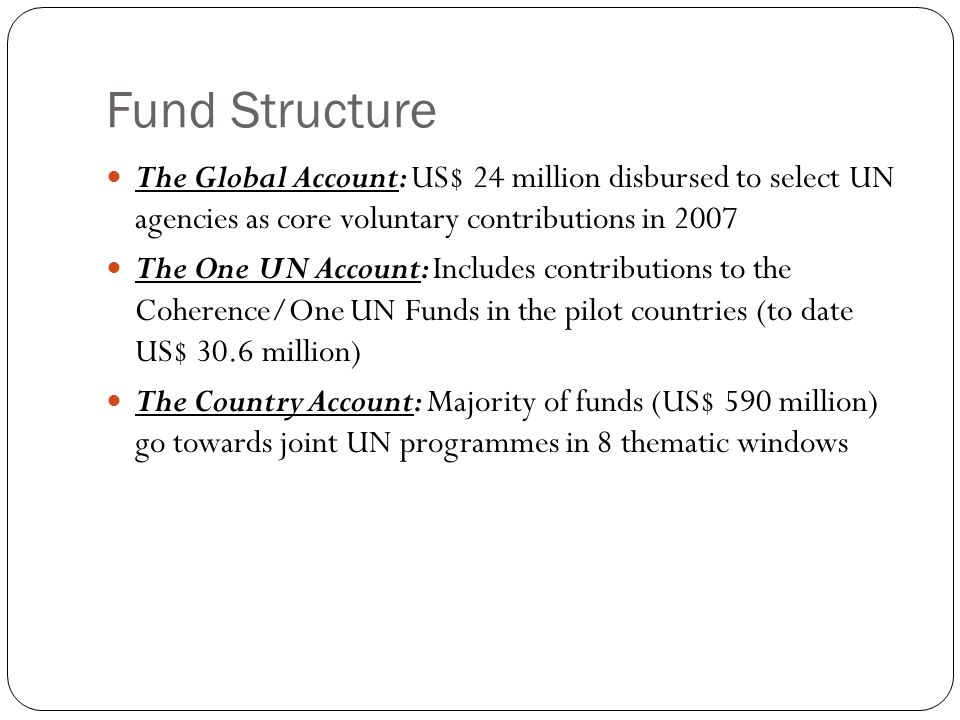 Fund Structure The Global Account: US$ 24 million disbursed to select UN agencies as core voluntary contributions in 2007 The One UN Account: Includes contributions to the Coherence/One UN Funds in the pilot countries (to date US$ 30.6 million) The Country Account: Majority of funds (US$ 590 million) go towards joint UN programmes in 8 thematic windows