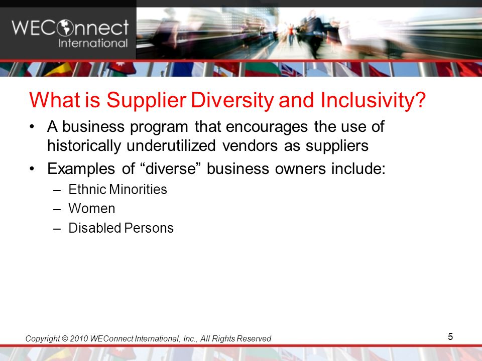 Copyright © 2010 WEConnect International, Inc., All Rights Reserved Why Multinationals Have Supplier Diversity Create more competitive and dynamic supply options Reduce costs and demonstrate return on investment Improve the total value of their offerings Seek out and encourage innovation Contribute to real economic opportunity in target markets Enhance their image and brand 6