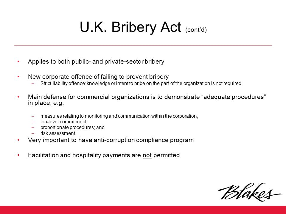 U.K. Bribery Act (cont'd) Applies to both public- and private-sector bribery New corporate offence of failing to prevent bribery –Strict liability off