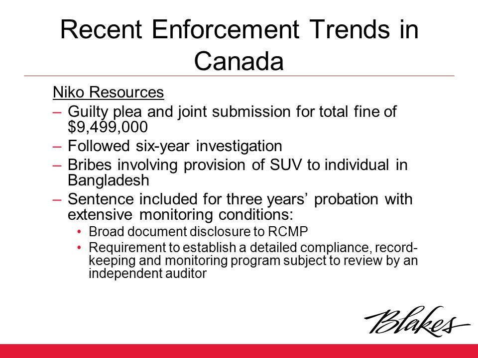Recent Enforcement Trends in Canada Niko Resources –Guilty plea and joint submission for total fine of $9,499,000 –Followed six-year investigation –Br