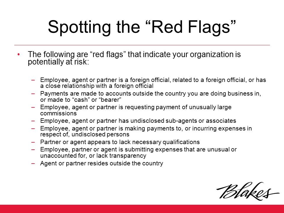 """Spotting the """"Red Flags"""" The following are """"red flags"""" that indicate your organization is potentially at risk: –Employee, agent or partner is a foreig"""