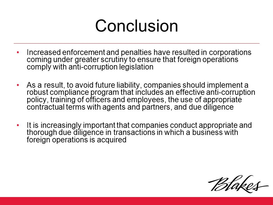 Conclusion Increased enforcement and penalties have resulted in corporations coming under greater scrutiny to ensure that foreign operations comply wi