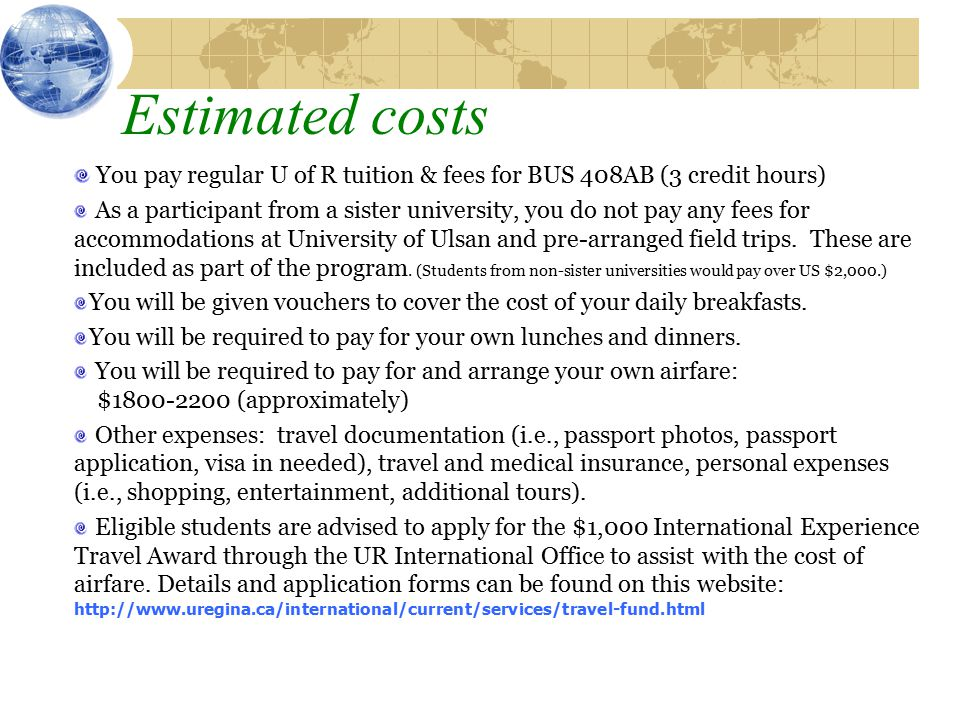 Estimated costs You pay regular U of R tuition & fees for BUS 408AB (3 credit hours) As a participant from a sister university, you do not pay any fees for accommodations at University of Ulsan and pre-arranged field trips.