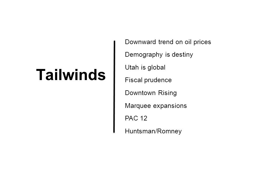 Tailwinds Downward trend on oil prices Demography is destiny Utah is global Fiscal prudence Downtown Rising Marquee expansions PAC 12 Huntsman/Romney