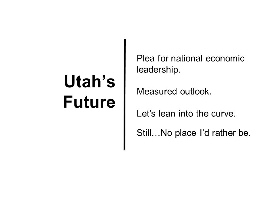 Utah's Future Plea for national economic leadership. Measured outlook. Let's lean into the curve. Still…No place I'd rather be.