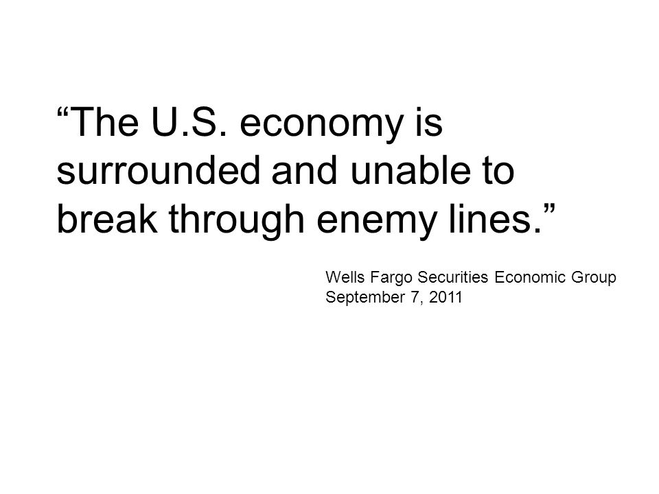 """The U.S. economy is surrounded and unable to break through enemy lines."" Wells Fargo Securities Economic Group September 7, 2011"