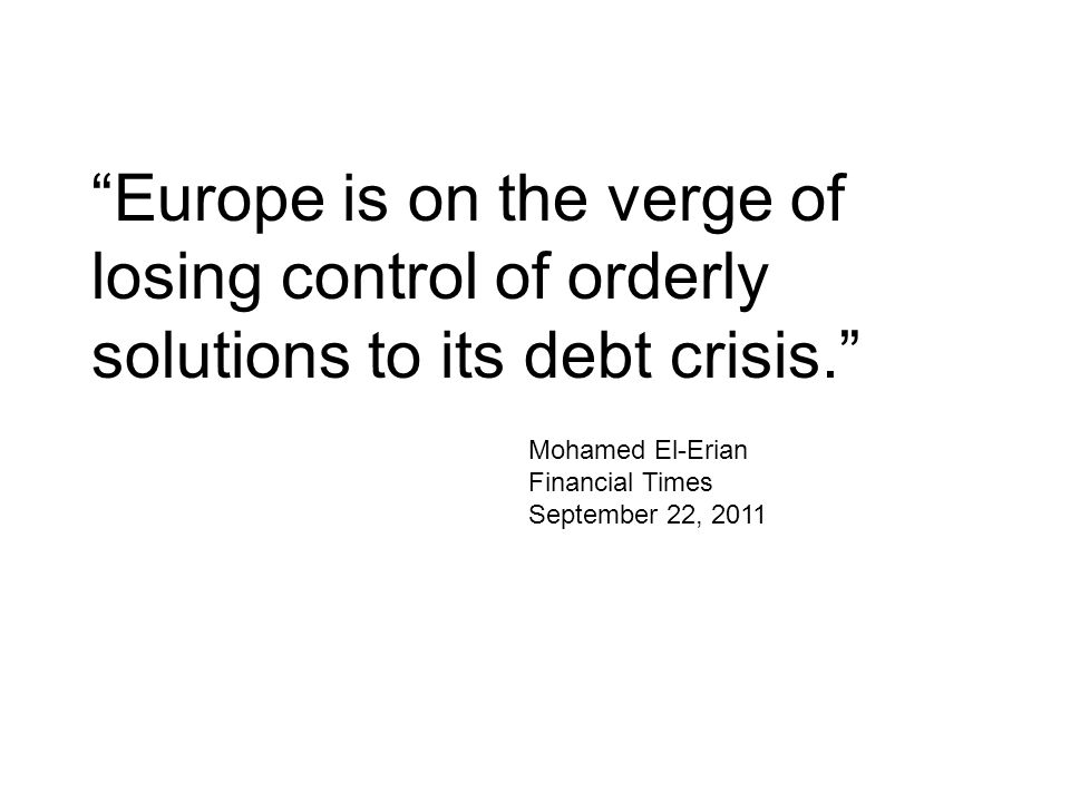 Europe is on the verge of losing control of orderly solutions to its debt crisis. Mohamed El-Erian Financial Times September 22, 2011